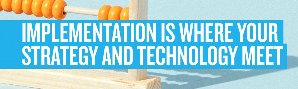 Implementation is where your strategy and technology