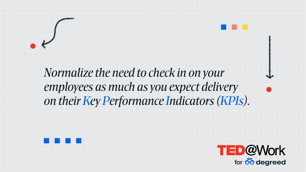 Normalize the need to check in on your employees as much as you expect delivery on their Key Performance Indicators (KPIs).