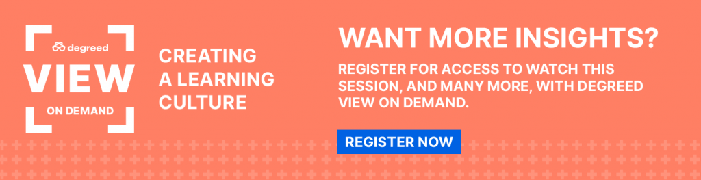 Want more insights? Register for access to watch this session, and many more, with Degreed VIEW On Demand.   Register now