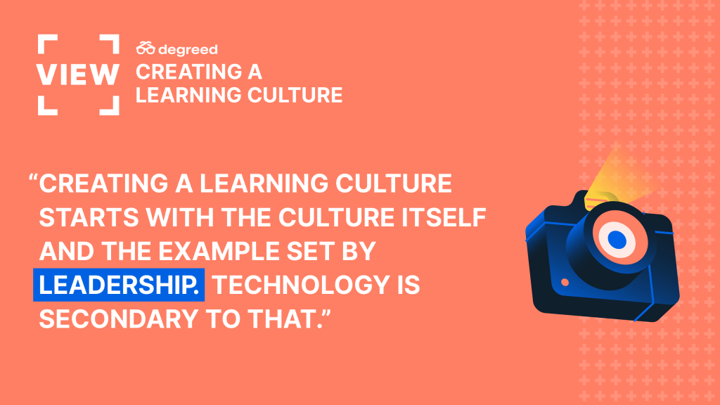 Creating a learning culture starts with the culture itself and the example set by leadership. Technology is secondary to that.