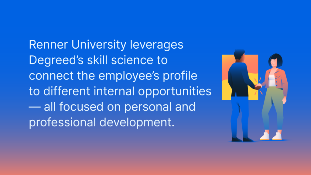 Renner University leverages Degreed's skill science to onnect the employee's profile to different internal opportunities — all focused on personal and professional devlopment.