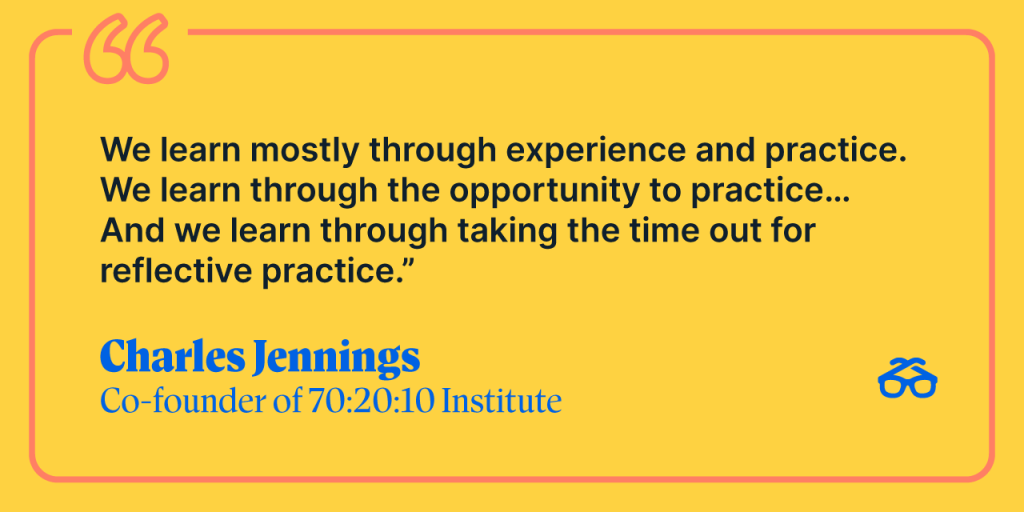"""""""We learn mostly through experience and practice. We learn through the opportunity to practice... And we learn through taking the time out of reflective practice."""" Charles Jennings, Co-founder of 70:20:10 Institute"""