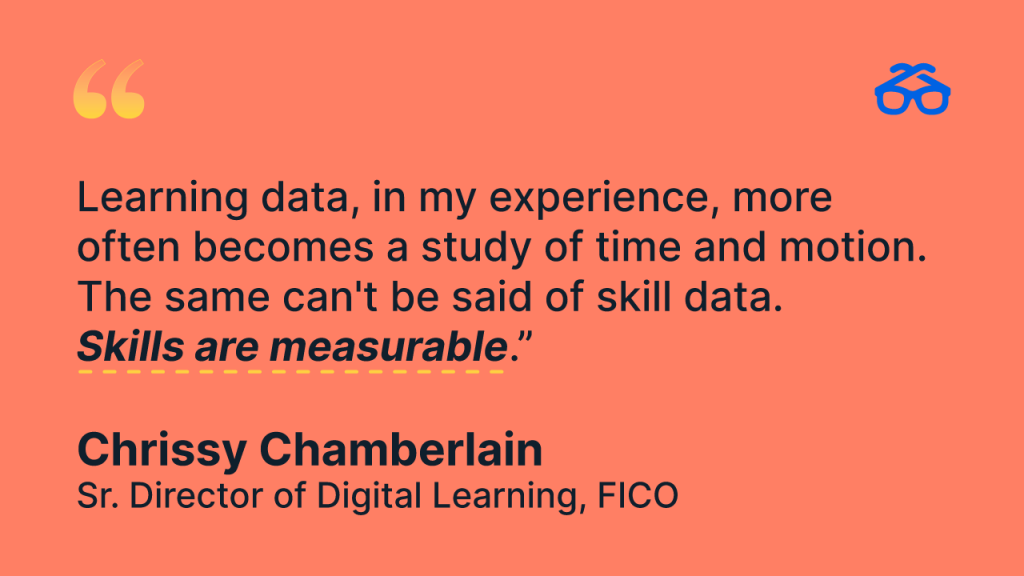 """""""Learning data, in my experience, more often becomes a study of time and motion. The same can't be said of skill data. Skills are measurable."""" - Chrissy Chamberlain, Sr. Director of Digital Learning, FICO"""