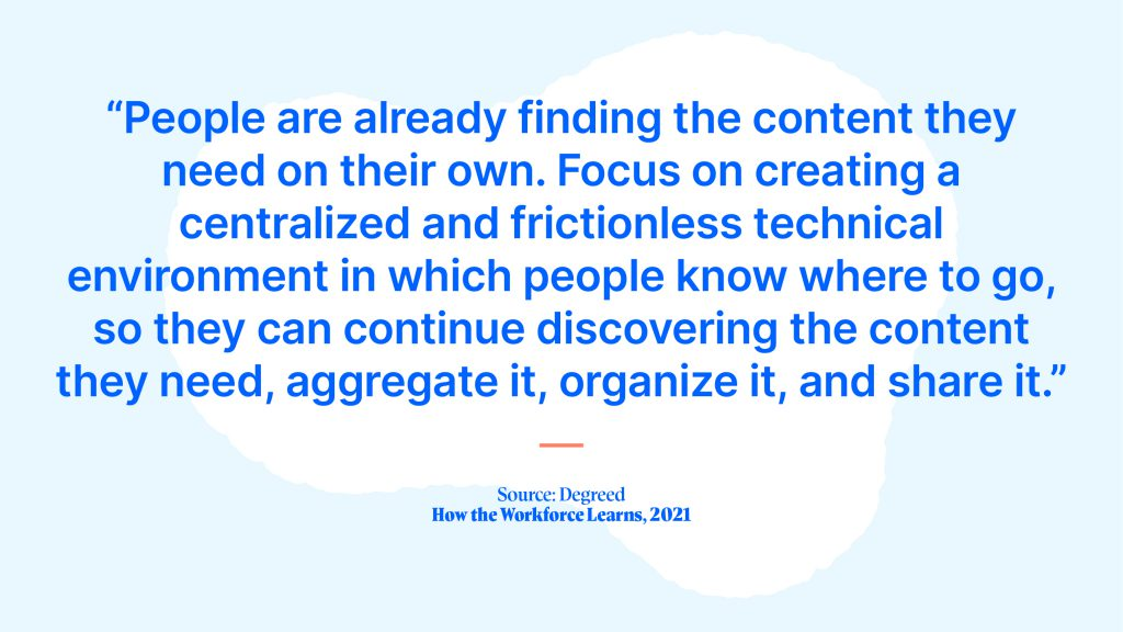 """""""People are already finding the content they need on their own. Focus on creating a centralized and frictionless technical environment in which people know where to go, so they can continue discovering the content they need, aggregate it, organize it, and share it."""" Caption: Source: Degreed, How the Workforce Learns, 2021"""